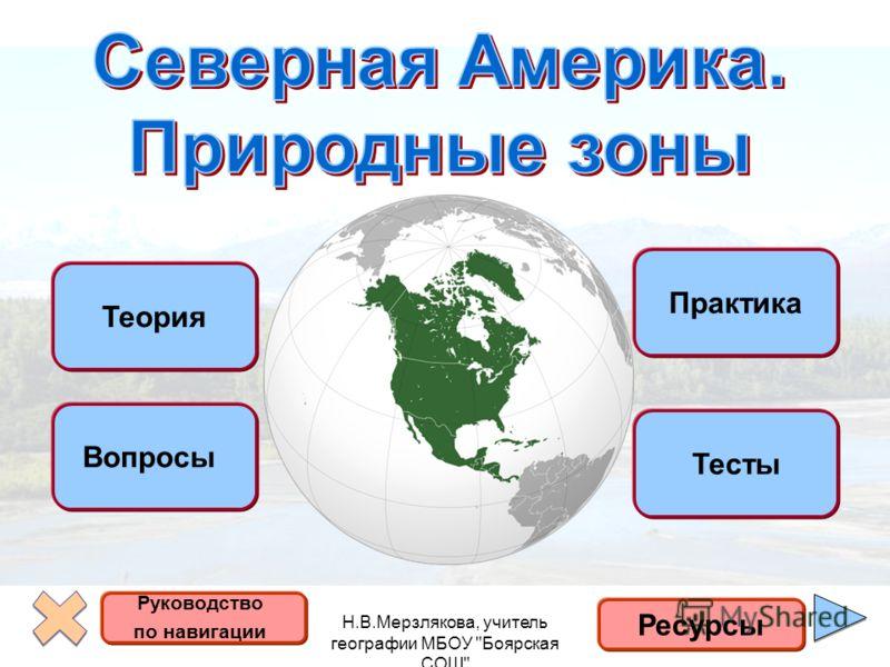 Н.В.Мерзлякова, учитель географии МБОУ Боярская СОШ Теория Вопросы Практика Тесты Ресурсы Руководство по навигации