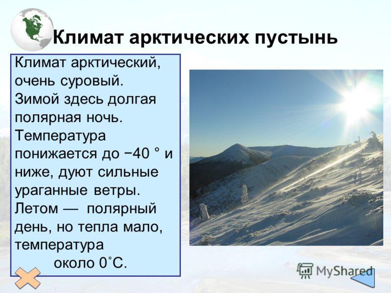 Климат арктических пустынь Климат арктический, очень суровый. Зимой здесь долгая полярная ночь. Температура понижается до 40 ° и ниже, дуют сильные ураганные ветры. Летом полярный день, но тепла мало, температура около 0˚С.