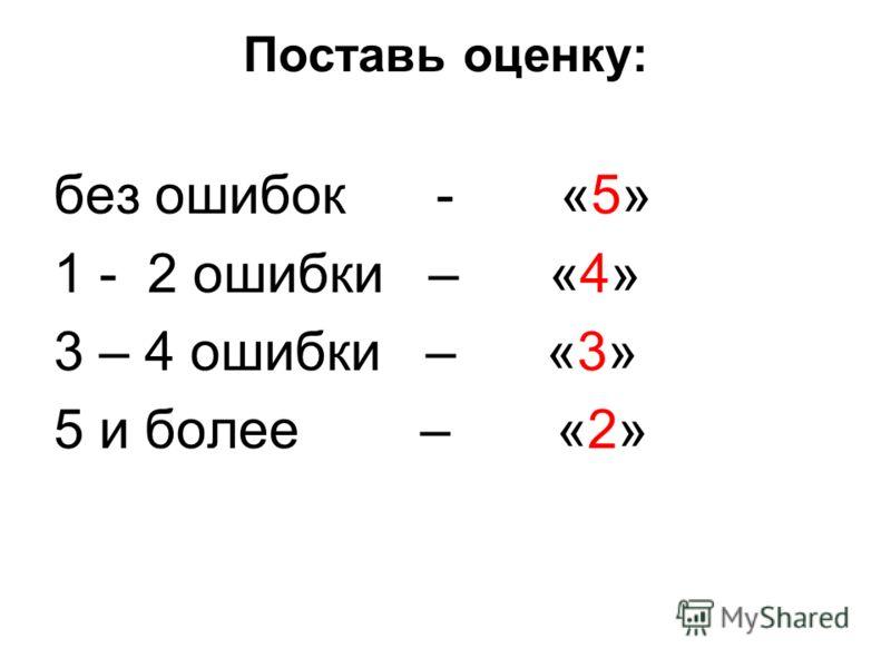 Поставь оценку: без ошибок - «5» 1 - 2 ошибки – «4» 3 – 4 ошибки – «3» 5 и более – «2»