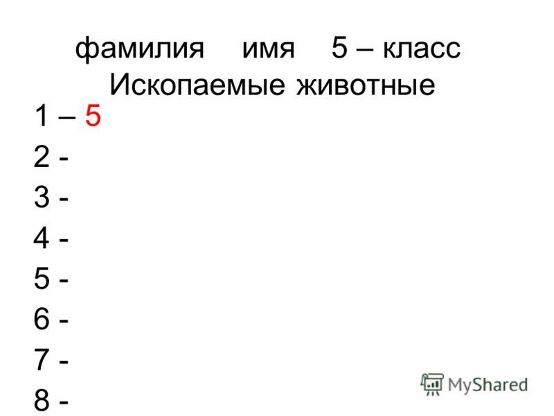 фамилия имя 5 – класс Ископаемые животные 1 – 5 2 - 3 - 4 - 5 - 6 - 7 - 8 -