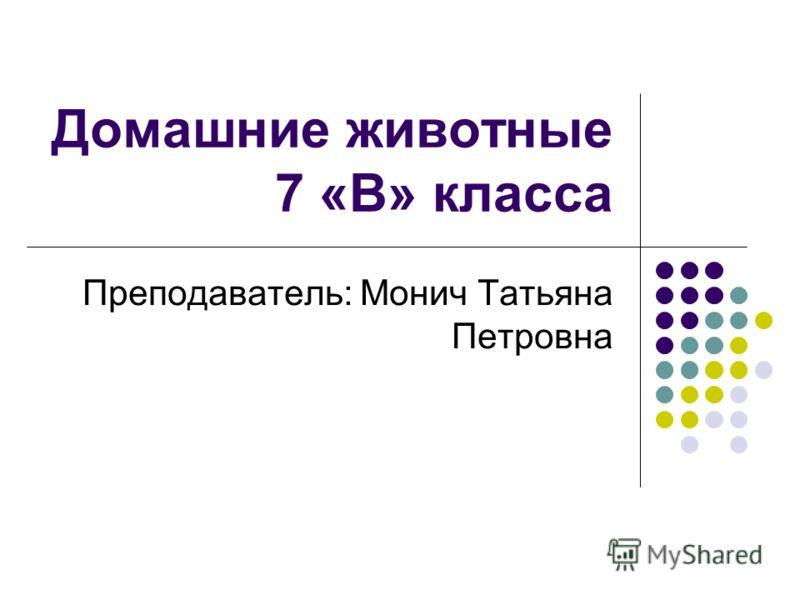 Домашние животные 7 «В» класса Преподаватель: Монич Татьяна Петровна