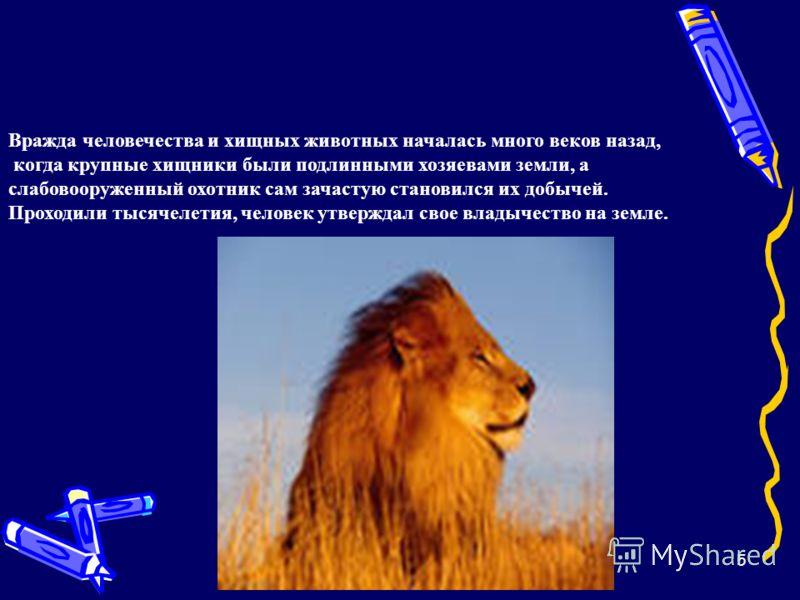 5 Вражда человечества и хищных животных началась много веков назад, когда крупные хищники были подлинными хозяевами земли, а слабовооруженный охотник сам зачастую становился их добычей. Проходили тысячелетия, человек утверждал свое владычество на зем