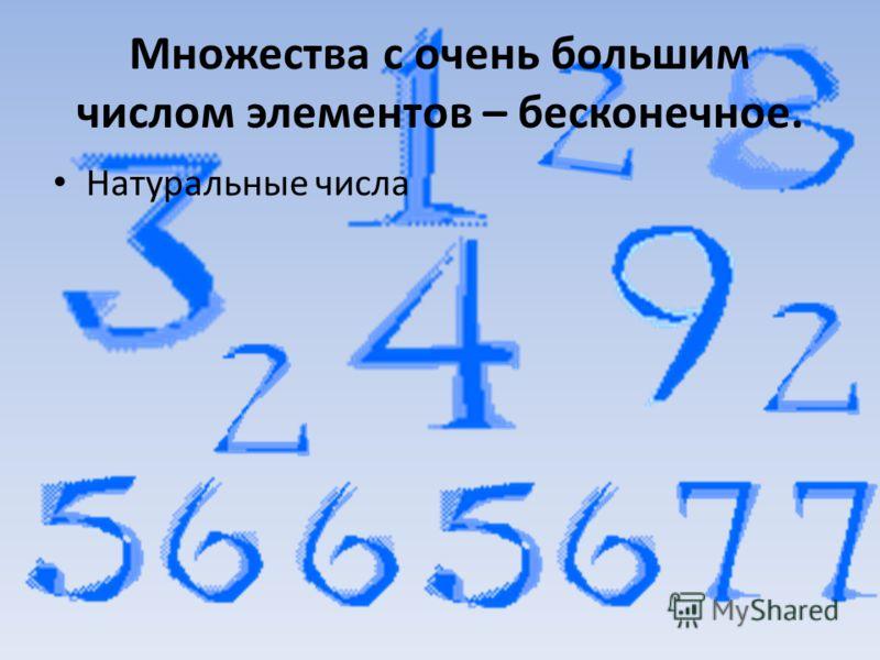 Множества с очень большим числом элементов – бесконечное. Натуральные числа
