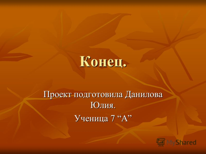 Конец. Проект подготовила Данилова Юлия. Ученица 7 А