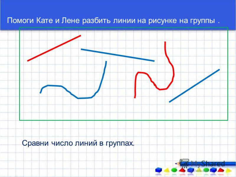 Помоги Кате и Лене разбить линии на рисунке на группы. Сравни число линий в группах.