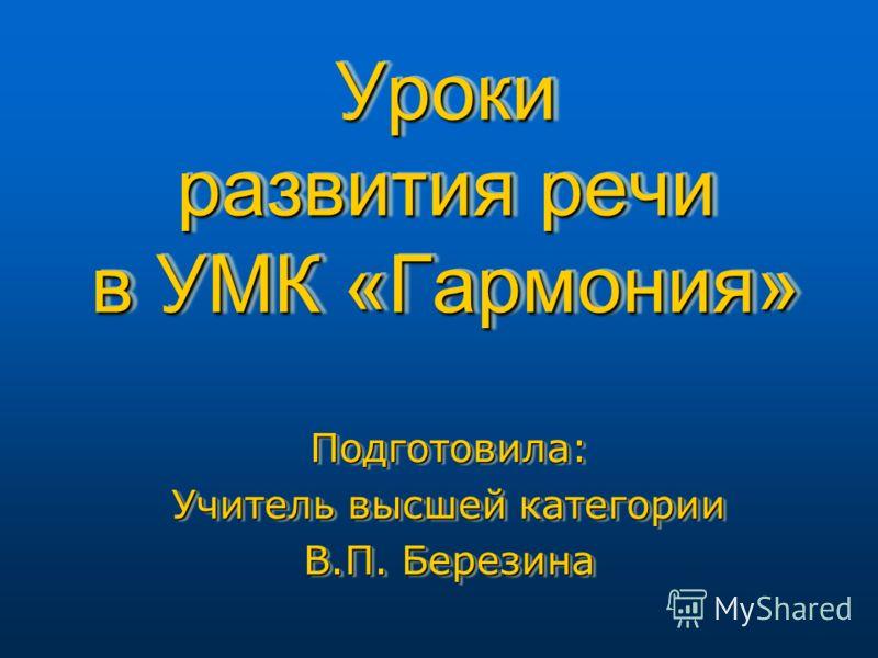 Уроки развития речи в УМК «Гармония» Подготовила: Учитель высшей категории В.П. Березина Подготовила: Учитель высшей категории В.П. Березина