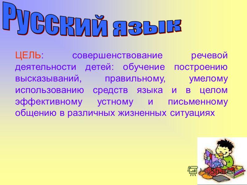 ЦЕЛЬ: совершенствование речевой деятельности детей: обучение построению высказываний, правильному, умелому использованию средств языка и в целом эффективному устному и письменному общению в различных жизненных ситуациях