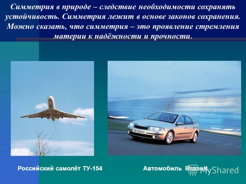 Симметрия в природе – следствие необходимости сохранять устойчивость. Симметрия лежит в основе законов сохранения. Можно сказать, что симметрия – это проявление стремления материи к надёжности и прочности. Российский самолёт ТУ-154Автомобиль Renault