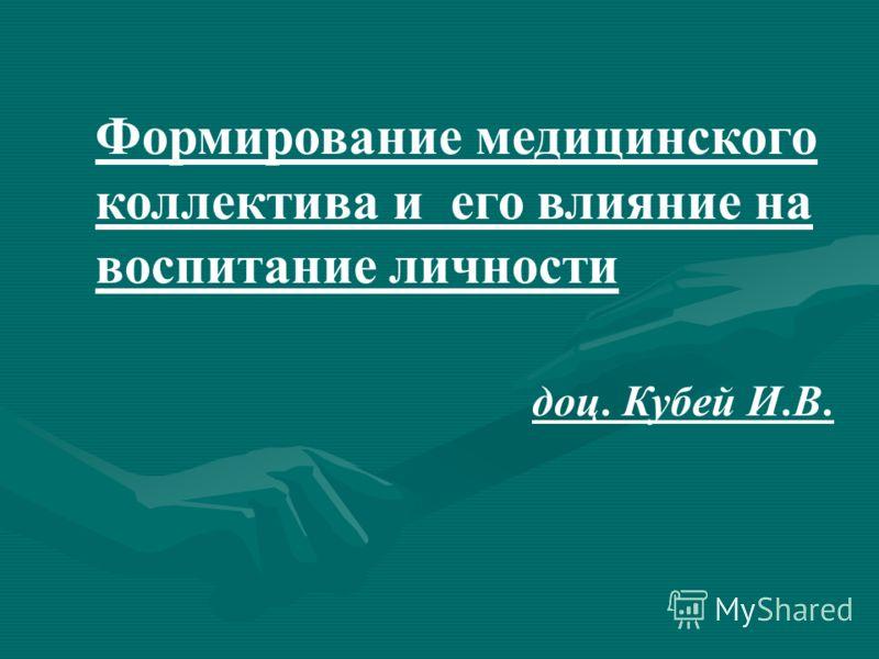 Формирование медицинского коллектива и его влияние на воспитание личности доц. Кубей И. В.