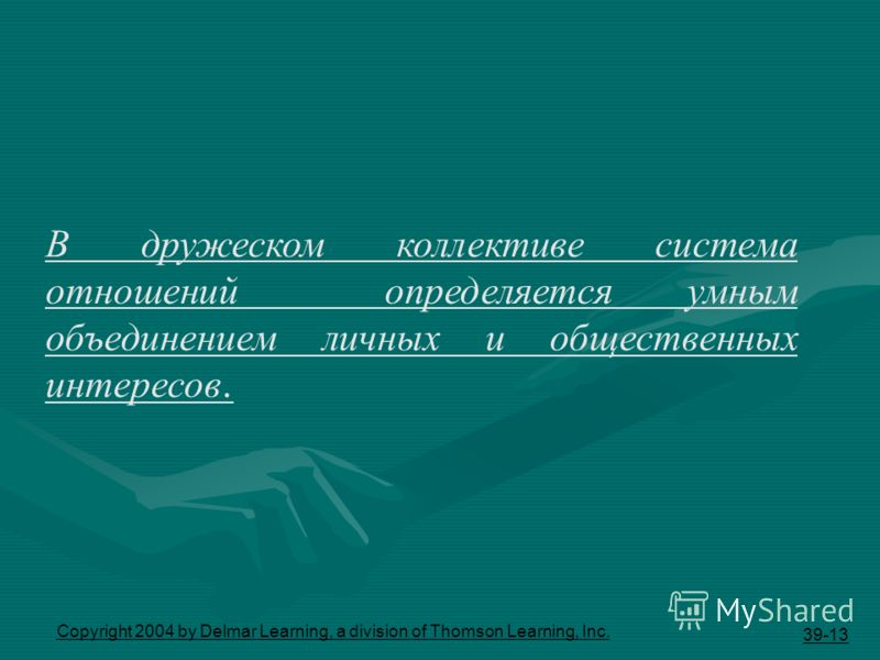 39-13 Copyright 2004 by Delmar Learning, a division of Thomson Learning, Inc. В дружеском коллективе система отношений определяется умным объединением личных и общественных интересов.