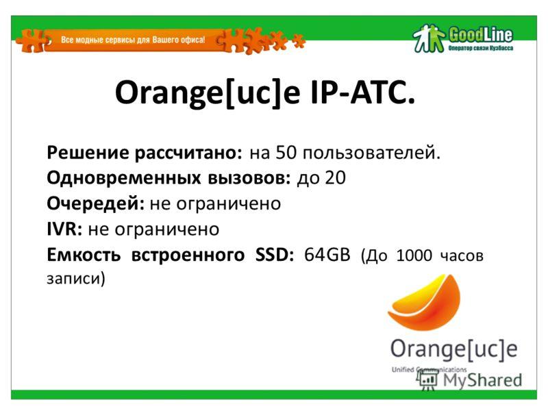 Orange[uc]e IP-АТС. Решение рассчитано: на 50 пользователей. Одновременных вызовов: до 20 Очередей: не ограничено IVR: не ограничено Емкость встроенного SSD: 64GB (До 1000 часов записи)