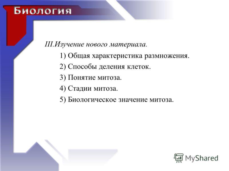 III.Изучение нового материала. 1) Общая характеристика размножения. 2) Способы деления клеток. 3) Понятие митоза. 4) Стадии митоза. 5) Биологическое значение митоза.