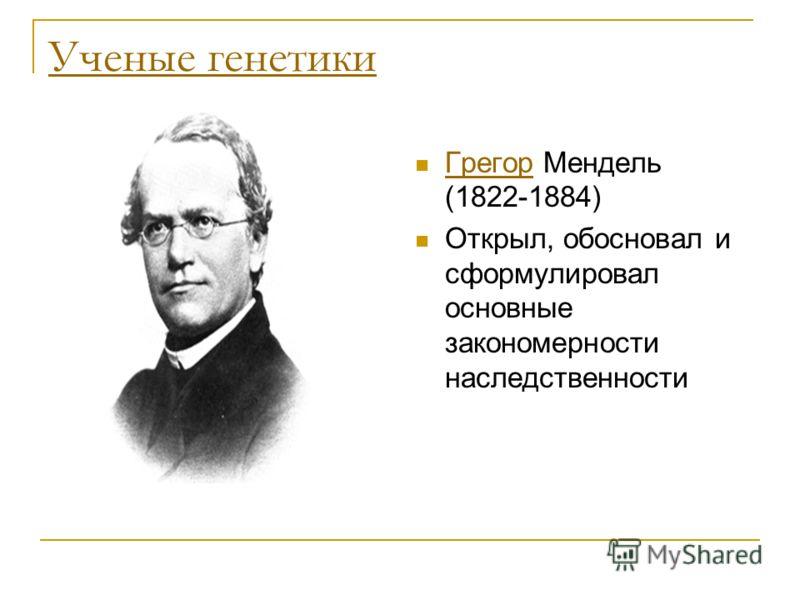 Ученые генетики Грегор Мендель (1822-1884) Грегор Открыл, обосновал и сформулировал основные закономерности наследственности