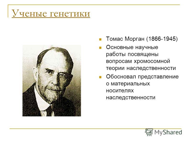 Ученые генетики Томас Морган (1866-1945) Основные научные работы посвящены вопросам хромосомной теории наследственности Обосновал представление о материальных носителях наследственности