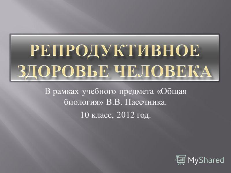 В рамках учебного предмета « Общая биология » В. В. Пасечника. 10 класс, 2012 год.