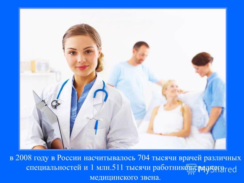 в 2008 году в России насчитывалось 704 тысячи врачей различных специальностей и 1 млн.511 тысячи работников среднего медицинского звена.