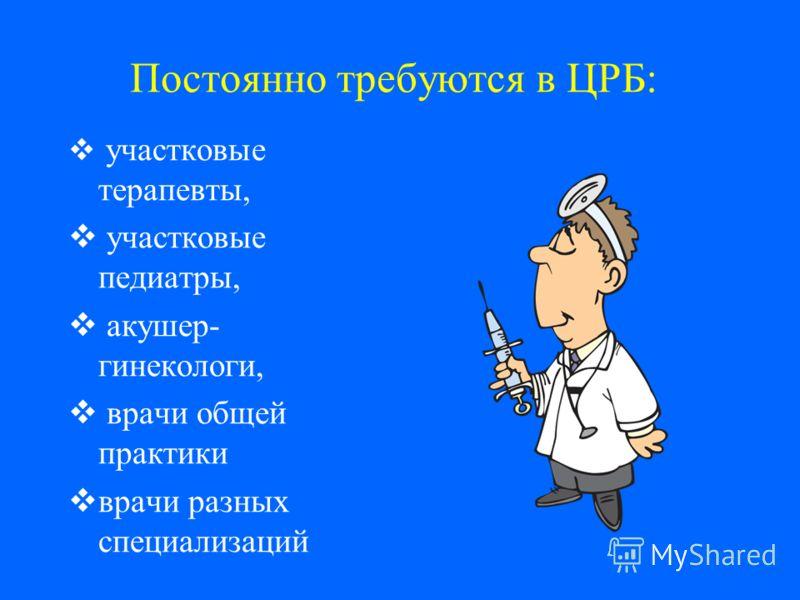 Постоянно требуются в ЦРБ: участковые терапевты, участковые педиатры, акушер- гинекологи, врачи общей практики врачи разных специализаций