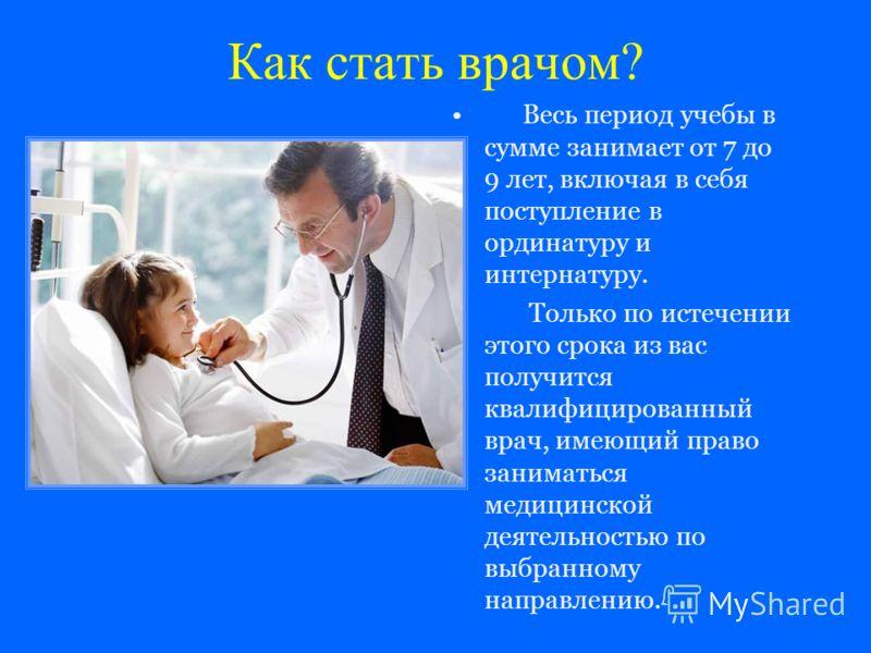 Как стать врачом? Весь период учебы в сумме занимает от 7 до 9 лет, включая в себя поступление в ординатуру и интернатуру. Только по истечении этого срока из вас получится квалифицированный врач, имеющий право заниматься медицинской деятельностью по
