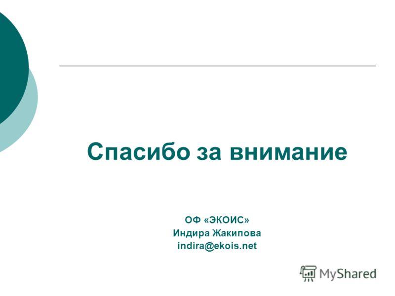 Спасибо за внимание ОФ «ЭКОИС» Индира Жакипова indira@ekois.net