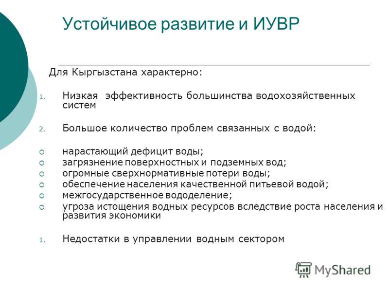 Устойчивое развитие и ИУВР Для Кыргызстана характерно: 1. Низкая эффективность большинства водохозяйственных систем 2. Большое количество проблем связанных с водой: нарастающий дефицит воды; загрязнение поверхностных и подземных вод; огромные сверхно