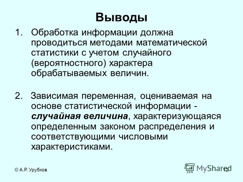 © А.Р. Урубков12 Выводы 1.Обработка информации должна проводиться методами математической статистики с учетом случайного (вероятностного) характера обрабатываемых величин. 2. Зависимая переменная, оцениваемая на основе статистической информации - слу