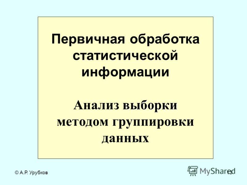 © А.Р. Урубков13 выборки Первичная обработка статистической информации Анализ выборки методом группировки данных