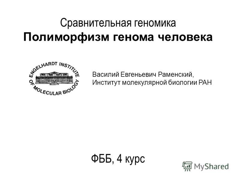 Сравнительная геномика Полиморфизм генома человека ФББ, 4 курс Василий Евгеньевич Раменский, Институт молекулярной биологии РАН