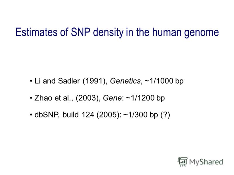 Estimates of SNP density in the human genome Li and Sadler (1991), Genetics, ~1/1000 bp Zhao et al., (2003), Gene: ~1/1200 bp dbSNP, build 124 (2005): ~1/300 bp (?)
