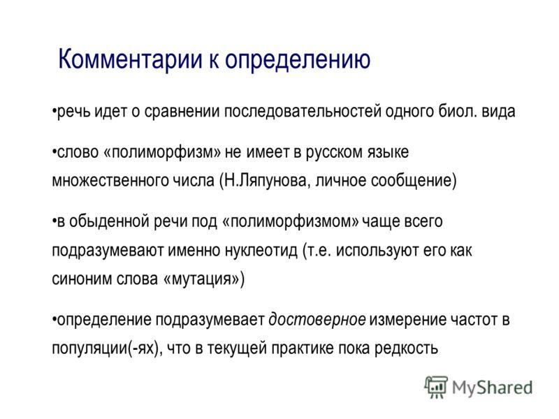 Комментарии к определению речь идет о сравнении последовательностей одного биол. вида слово «полиморфизм» не имеет в русском языке множественного числа (Н.Ляпунова, личное сообщение) в обыденной речи под «полиморфизмом» чаще всего подразумевают именн
