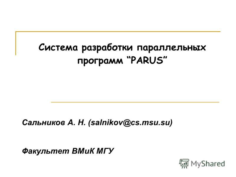Система разработки параллельных программ PARUS Сальников А. Н. (salnikov@cs.msu.su) Факультет ВМиК МГУ