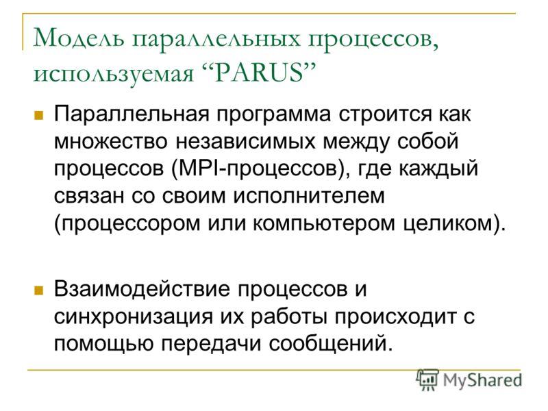 Модель параллельных процессов, используемая PARUS Параллельная программа строится как множество независимых между собой процессов (MPI-процессов), где каждый связан со своим исполнителем (процессором или компьютером целиком). Взаимодействие процессов