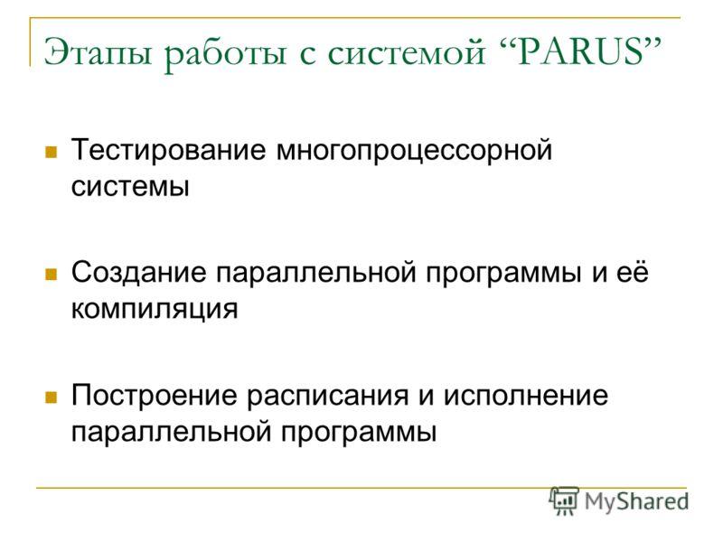 Этапы работы с системой PARUS Тестирование многопроцессорной системы Создание параллельной программы и её компиляция Построение расписания и исполнение параллельной программы
