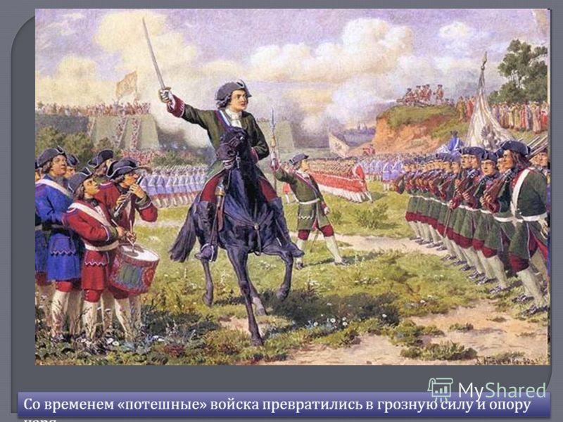 Со временем « потешные » войска превратились в грозную силу и опору царя