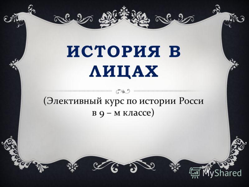ИСТОРИЯ В ЛИЦАХ ( Элективный курс по истории Росси в 9 – м классе )