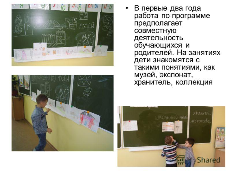 В первые два года работа по программе предполагает совместную деятельность обучающихся и родителей. На занятиях дети знакомятся с такими понятиями, как музей, экспонат, хранитель, коллекция