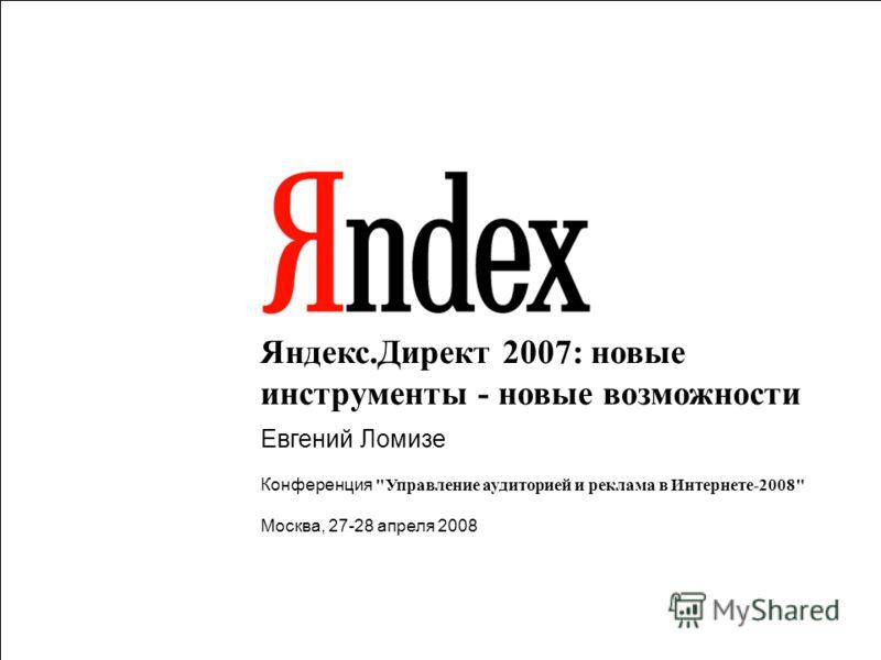 1 Яндекс.Директ 2007: новые инструменты - новые возможности Евгений Ломизе Конференция Управление аудиторией и реклама в Интернете-2008 Москва, 27-28 апреля 2008