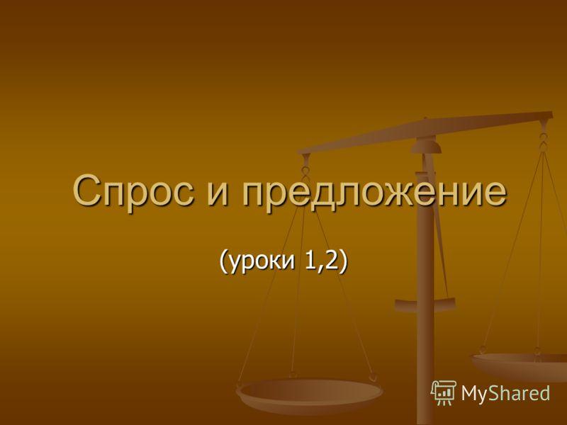 Спрос и предложение Спрос и предложение (уроки 1,2)
