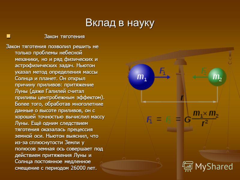 Вклад в науку Закон тяготения Закон тяготения Закон тяготения позволил решить не только проблемы небесной механики, но и ряд физических и астрофизических задач. Ньютон указал метод определения массы Солнца и планет. Он открыл причину приливов: притяж