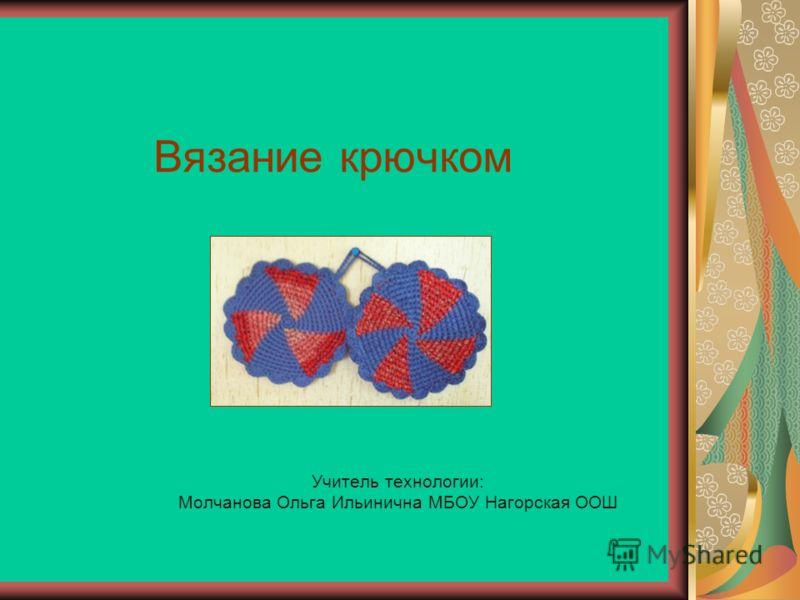 Вязание крючком Учитель технологии: Молчанова Ольга Ильинична МБОУ Нагорская ООШ