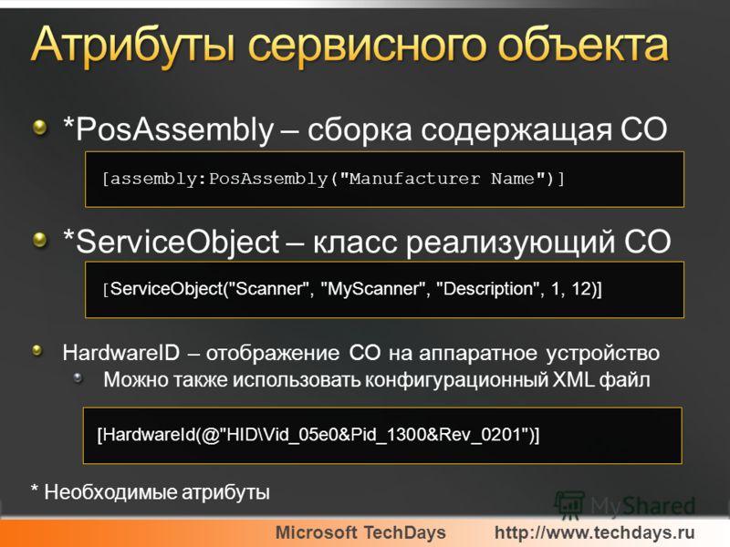 Microsoft TechDayshttp://www.techdays.ru *PosAssembly – сборка содержащая СО *ServiceObject – класс реализующий СО HardwareID – отображение СО на аппаратное устройство Можно также использовать конфигурационный XML файл * Необходимые атрибуты [assembl