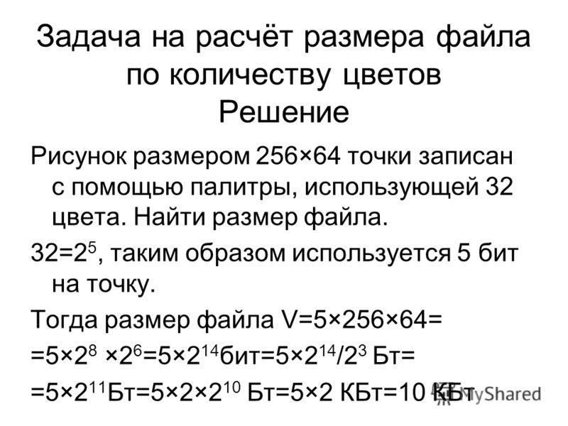 Задача на расчёт размера файла по количеству цветов Решение Рисунок размером 256×64 точки записан с помощью палитры, использующей 32 цвета. Найти размер файла. 32=2 5, таким образом используется 5 бит на точку. Тогда размер файла V=5×256×64= =5×2 8 ×