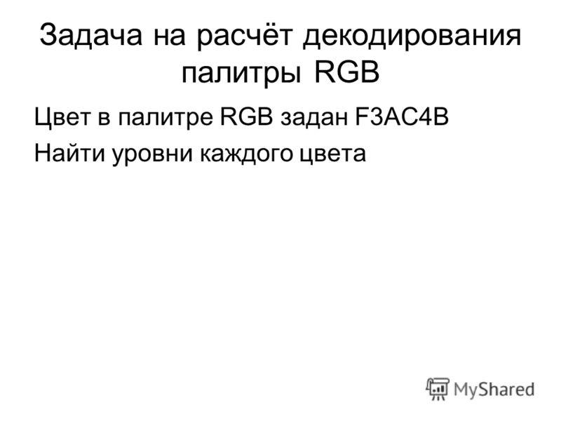 Задача на расчёт декодирования палитры RGB Цвет в палитре RGB задан F3AC4B Найти уровни каждого цвета
