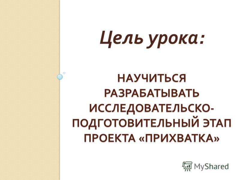 НАУЧИТЬСЯ РАЗРАБАТЫВАТЬ ИССЛЕДОВАТЕЛЬСКО - ПОДГОТОВИТЕЛЬНЫЙ ЭТАП ПРОЕКТА « ПРИХВАТКА » Цель урока :