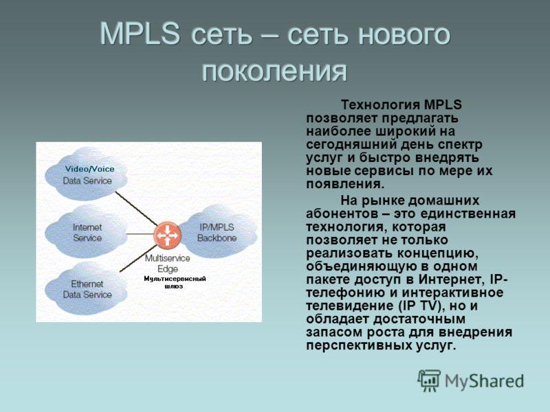 Технология MPLS позволяет предлагать наиболее широкий на сегодняшний день спектр услуг и быстро внедрять новые сервисы по мере их появления. На рынке домашних абонентов – это единственная технология, которая позволяет не только реализовать концепцию,