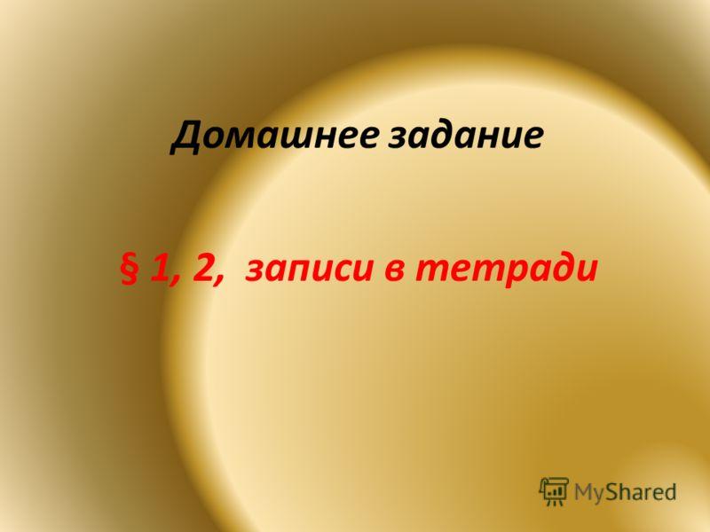 Домашнее задание § 1, 2, записи в тетради