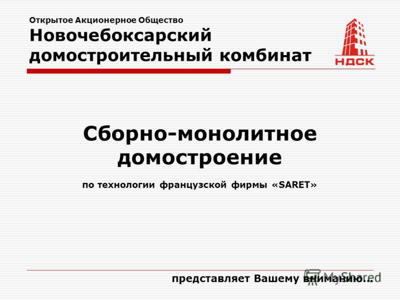 Открытое Акционерное Общество Новочебоксарский домостроительный комбинат представляет Вашему вниманию… Сборно-монолитное домостроение по технологии французской фирмы «SARET»