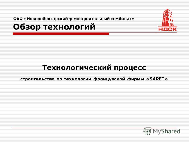Технологический процесс строительства по технологии французской фирмы «SARET» ОАО «Новочебоксарский домостроительный комбинат» Обзор технологий
