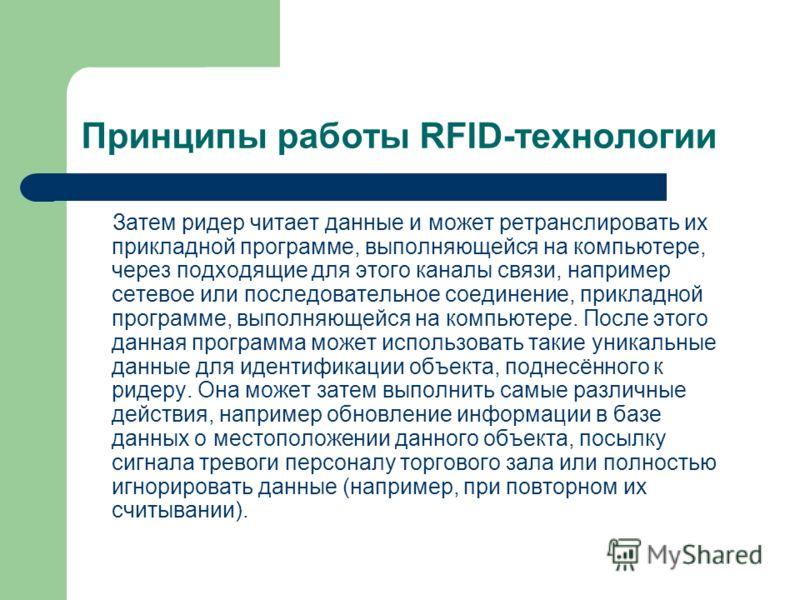 Принципы работы RFID-технологии Затем ридер читает данные и может ретранслировать их прикладной программе, выполняющейся на компьютере, через подходящие для этого каналы связи, например сетевое или последовательное соединение, прикладной программе, в