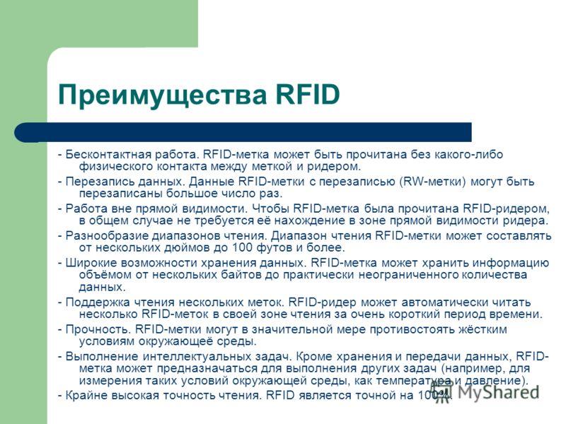 Преимущества RFID - Бесконтактная работа. RFID-метка может быть прочитана без какого-либо физического контакта между меткой и ридером. - Перезапись данных. Данные RFID-метки с перезаписью (RW-метки) могут быть перезаписаны большое число раз. - Работа