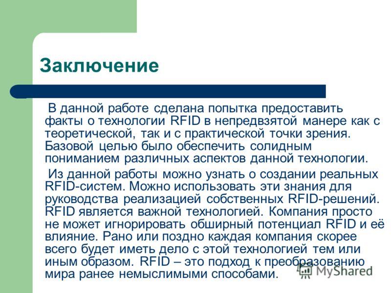 Заключение В данной работе сделана попытка предоставить факты о технологии RFID в непредвзятой манере как с теоретической, так и с практической точки зрения. Базовой целью было обеспечить солидным пониманием различных аспектов данной технологии. Из д